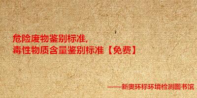 危险废物鉴别标准,毒性物质含量鉴别标准【免费】